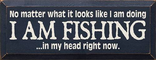 Wood Sign - No Matter What It Looks Like I Am Doing I Am Fishing In My Head Right Now