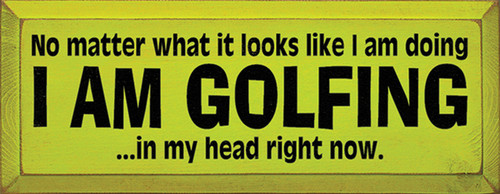 Wood Sign - No Matter What It Looks Like I Am Doing I Am Golfing In My Head Right Now