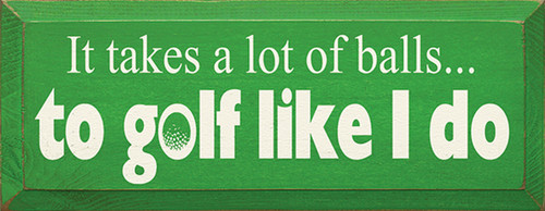 Wood Sign - It Takes A Lot Of Balls To Golf Like I Do