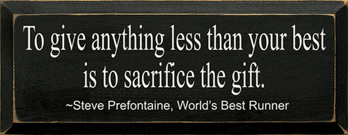 To Give Anything Less Than Your Best Is To Sacrifice The Gift. ~ Steve Prefontaine, Worlds Best Runner Wood Sign