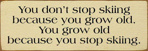 Wood Sign - You Don't Stop Skiing Because You Grow Old. You Grow Old Because You Stop Skiing