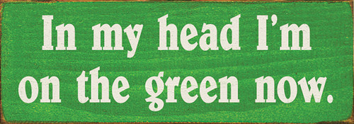 Wood Sign - In My Head I'm On The Green Now