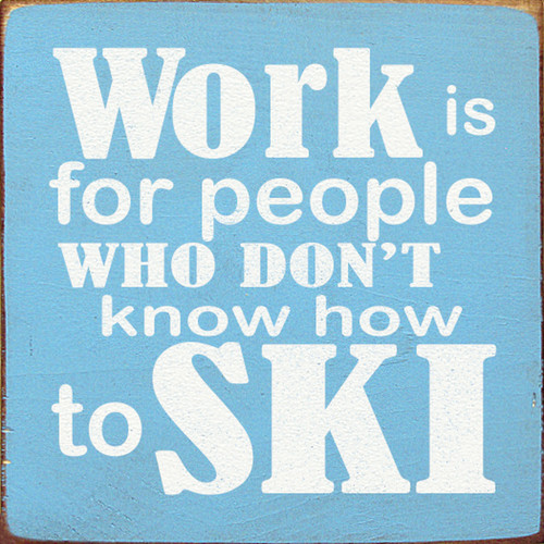 Wood Sign - Work Is For People Who Don't Know How To Ski 7in.x 7in.