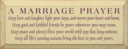 A Marriage Prayer: May love and laughter light your days, and warm your heart and home. May good and faithful friends be yours wherever you may roam. May peace and plenty bless your world with joy that long endures. May all life's passing seasons bring the best to your and yours. Wood Sign