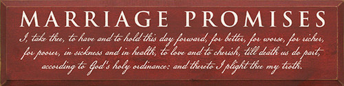 Marriage Promises: I, take thee, to have and to hold this day forward, for better, for worse, for richer, for poorer, in sickness and in health, to love and to cherish, till death us do part, according to God's holy ordinance: and thereto I plight thee my troth. Wood Sign