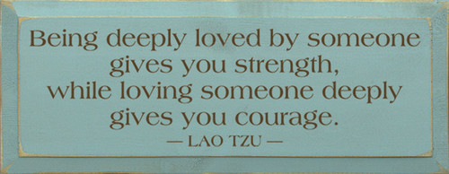 Being deeply loved by someone gives you strength, while loving someone deeply gives you courage. - Lao Tzu Wood Sign