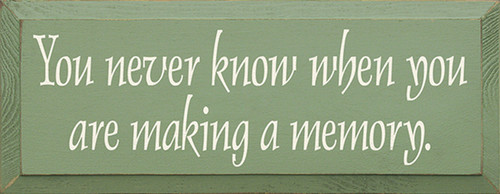 Wood Sign - You Never Know When You Are Making A Memory
