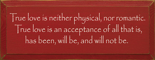True Love Is Neither Physical Not Romantic. True Love Is An Acceptance Of All That Is, Has Been, Will Be, And Will Not Be. Wood Sign
