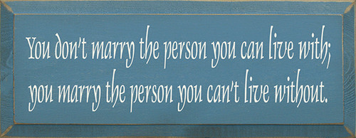 Wood Sign - You Don't Marry The Person You Can Live With; You Marry The Person You Can't Live Without