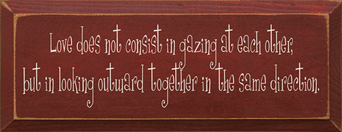 Love Does Not Consist In Gazing At Each Other But In Looking Outward Together In The Same Direction Wood Sign