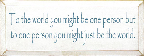 To The World You Might Be One Person But To One Person You Might Just Be The World Wood Sign