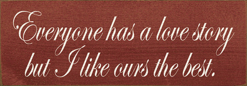 Wood Sign - Everyone Has A Love Story But I Like Ours The Best