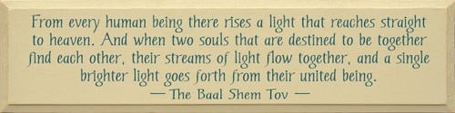 From every human being there rises a light that reaches straight to heaven. And when two souls that are destined to be together find each other, their streams of light flow together, and a single brighter light goes forth from their united being. ~The Baal Shem Tov Wood Sign