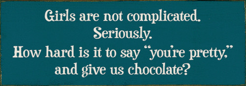 Girls Are Not Complicated. Seriously. How Hard Is It To Say You're Pretty And Give Us Chocolate? Wood Sign