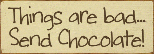 Things Are Bad Send Chocolate Wood Sign