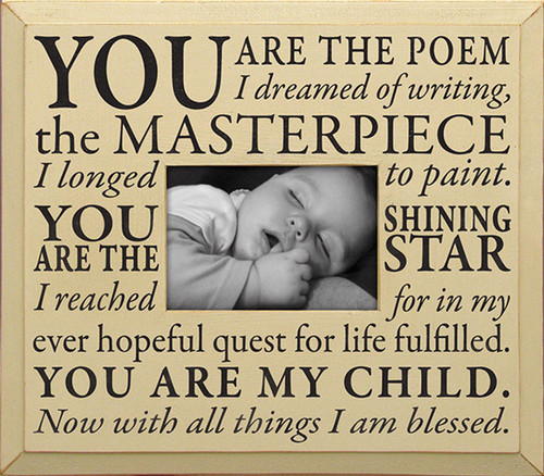 You are the poem I dreamed of writing, the masterpiece I longed to paint. You are the shining star I reached for in my every hopeful quest for life fulfilled. You are my child. Now with all things I am blessed. Wood Frame