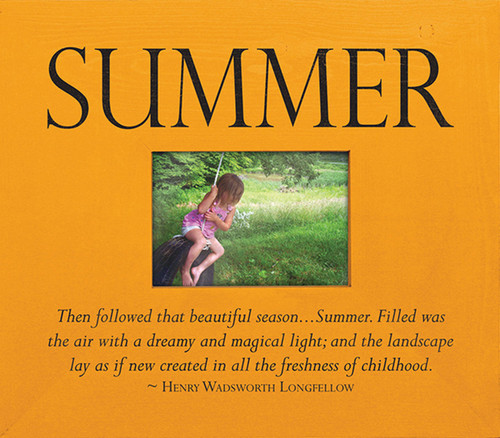 Summer—Then followed that beautiful season...Summer. Filled was the air with a dreamy and magical light; and the landscape lay as if new created in all the freshness of childhood. ~ Henry Wadsworth Longfellow Wood Frame