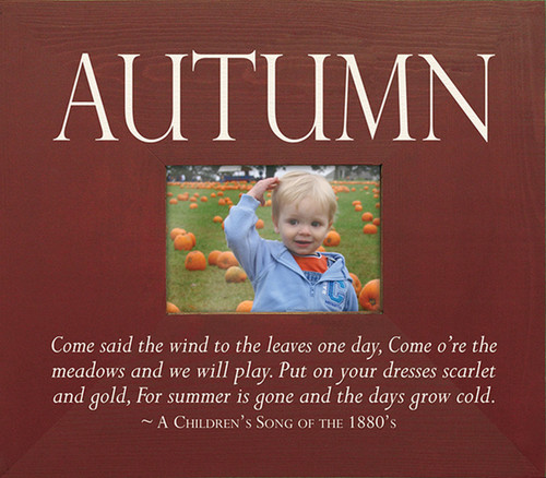 Autumn—Come said the wind to the leaves one day, Come o're the meadows and we will play. Put on your dresses scarlet and gold, For summer is gone and the days grow cold. ~ A Children's Song of the 1880's Wood Picture Frame
