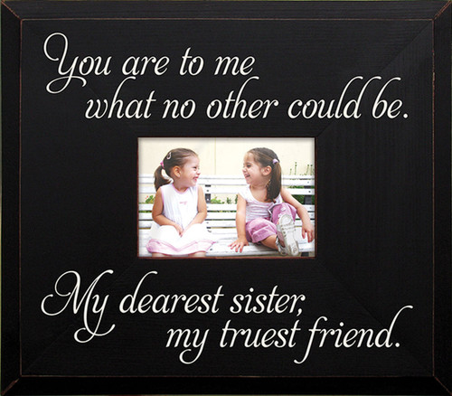 You are to me what no other could be. My dearest sister, my truest friend.