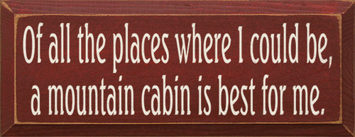 Wood Sign - Of All The Places Where I Could Be, A Mountain Cabin Is Best For Me