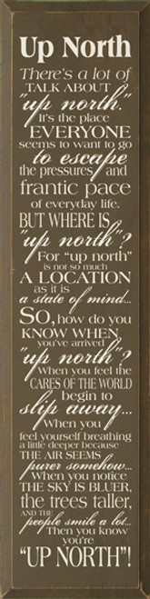 "Up North - There's a lot of talk about ""up north."" It's the place everyone seems to want to go to escape the pressures and frantic pace of everyday life. But where is ""up north""? For ""up north"" is not so much a location as it is a state of mind... So, how do you know when you've arrived ""up north""? When you feel the cares of the world begin to slip away... When you feel yourself breathing a little deeper because the air seems purer somehow... When you notice the sky is bluer, the trees taller, and the people smile a lot... Then you know you're ""up north""!  Size: 9x36 inches Made from solid knotty pine Beveled edges Routed slot in back for hanging  Made in the USA"