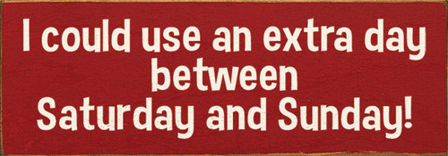 Cute Wood Sign - I Could Use An Extra Day Between Saturday And Sunday