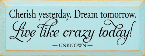 Wood Sign - Cherish Yesterday. Dream Tomorrow. Live Like Crazy Today