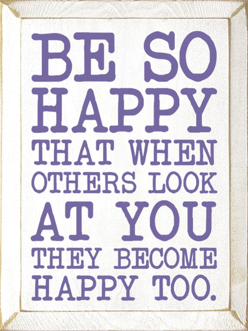 Wood Sign - Be So Happy That When Others Look At You They Become Happy Too.