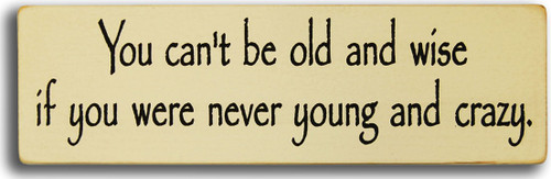 Wood Sign - You Can't Be Old And Wise If You Were Never Young And Crazy
