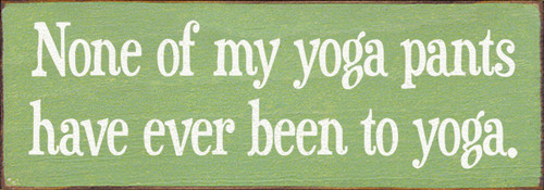 Cute Wood Sign - None Of My Yoga Pants Have Been To Yoga