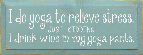 I Do Yoga To Relieve Stress.  Just Kidding I Drink Wine in  Yoga Pants 18'