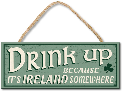 Wood Sign - Drink Up Because It's Ireland Somewhere 4x10