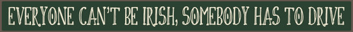 Wood Sign - Everyone Can't Be Irish, Somebody Has To Drive