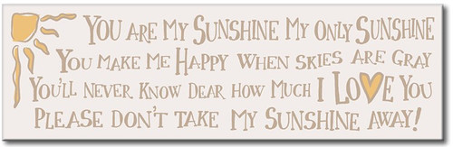 You are my sunshine My only sunshine You make me happy When sky's are gray You'll never know, dear How much I love you Please don't take my sunshine away!