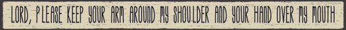 "Lord, Please Keep Your Arm Around My Shoulder And Your Hand Over My Mouth 16"" Wood Sign"