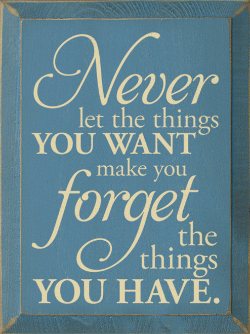 Wood Sign - Never Let The Things You Want Make You Forget