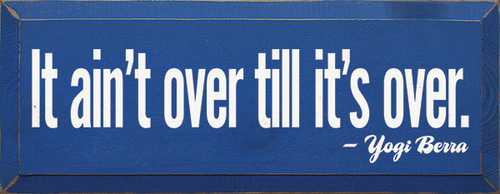 Wood Sign - It Ain't Over Till It's Over. - Yogi Berra