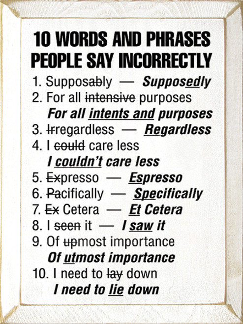 10 Words and Phrases People Say Incorrectly: 1. Supposably - Supposedly. 2. For all intensive purposes - For all intents and purposes. 3. Irregardless - Regardless. 4. I could care less - I couldn't care less. 5. Expresso - Espresso. 6. Pacifically - Specifically. 7. Ex Cetera - Et Cetera. 8. I seen it - I saw it. 9. Of upmost importance - Of utmost importance. 10. I need to lay down - I need to lie down.