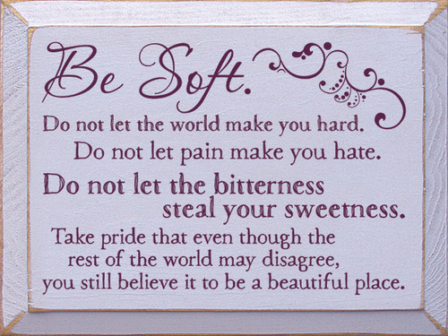 Wood Sign - Be Soft. Do Not Let The World Make You Hard. Do Not Let Pain Make...