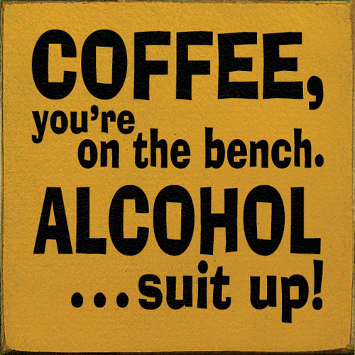 "Coffee, You're On The Bench. Alcohol...Suit Up! 7""x 7"" Wood Sign"