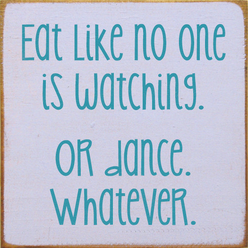 "Eat Like No One Is Watching. Or Dance. Whatever. 7""x 7"" Wood Sign"