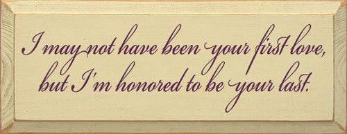 Wood Sign - I May Not Have Been Your First Love, But I'm Honored To Be...