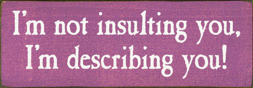 Wood Sign - I'm Not Insulting You, I'm Describing You!