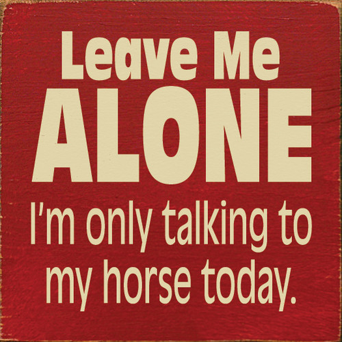 Leave me alone, I'm only talking to my horse today.