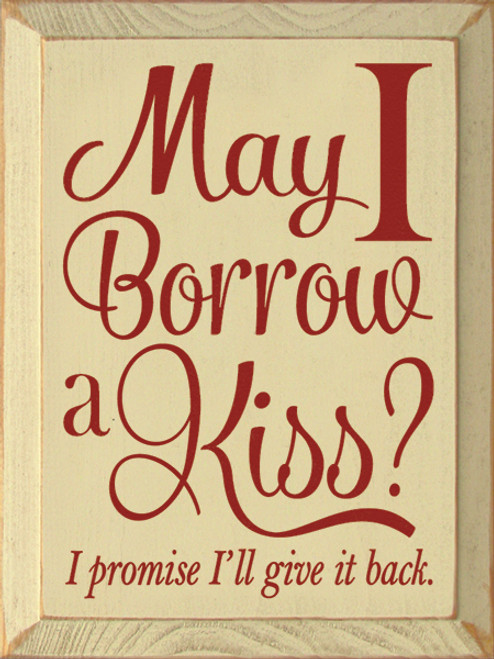 Wood Sign - May I Borrow A Kiss? I Promise I'll Give It Back .
