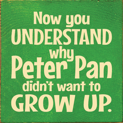 "Now You Understand Why Peter Pan Didn't Want To Grow Up. 7""x 7"" Wood Sign"