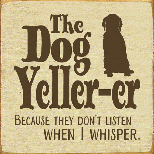Wood Sign - The Dog Yeller-er. Because They Don't Listen When I Whisper.