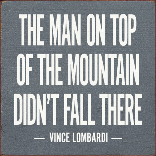 The man on top of the mountain didn't fall there. - Vince Lombardi
