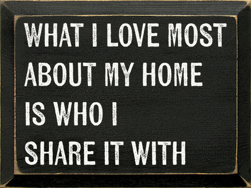 Wood Sign - What I Love Most About My Home Is Who I Share It With.