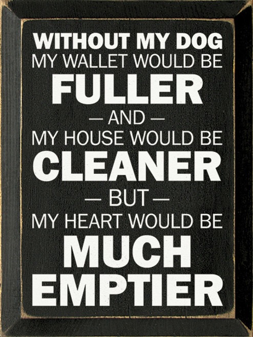 Without My Dog My Wallet Would Be Fuller, And My House Would Be...Wood Sign